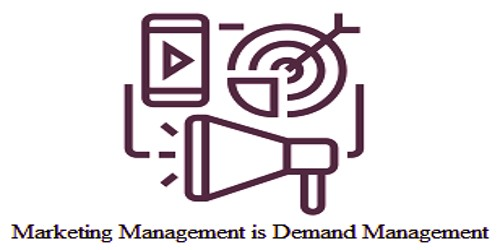 Marketing Management is Demand Management – Statement Explanation
