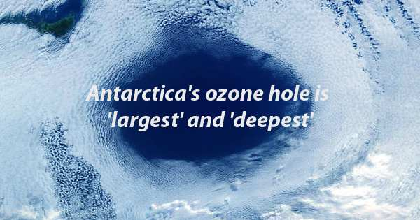 Antarctica's ozone hole is 'largest' and 'deepest'